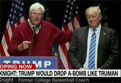 Bobby Knight Loves Donald because he will drop the A bomb